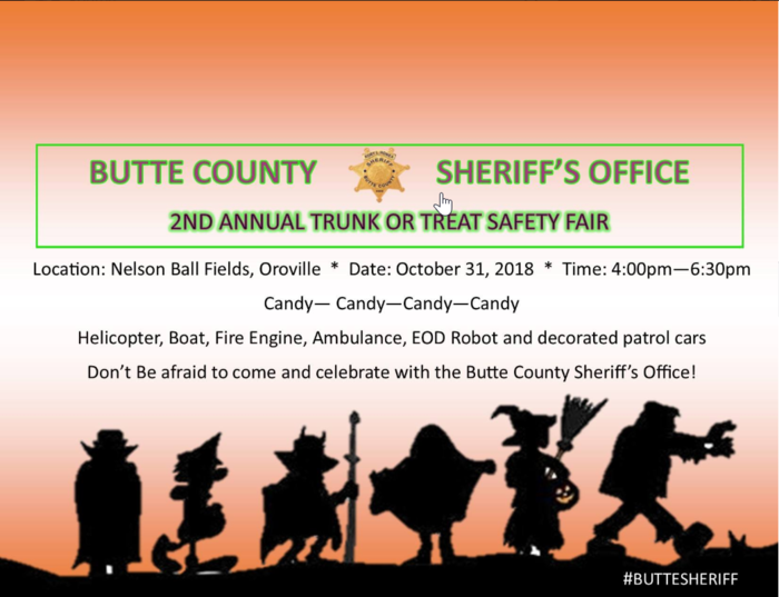 BUTTE COUNTY SHERIFF'S OFFICE   2ND ANNUAL TRUNK OR TREAT SAFETY FAIR   Location: Nelson Ball Fields, Oroville * Date: October 31, 2018 * Time: 4:00pm-6:30pm  Candy-Candy-Candy-Candy   Helicopter, Boat, Fire Engine, Ambulance, EOD Robot and decorated patrol cars.   Don't Be afraid to come and celebrate with the Butte County Sheriff's Office!